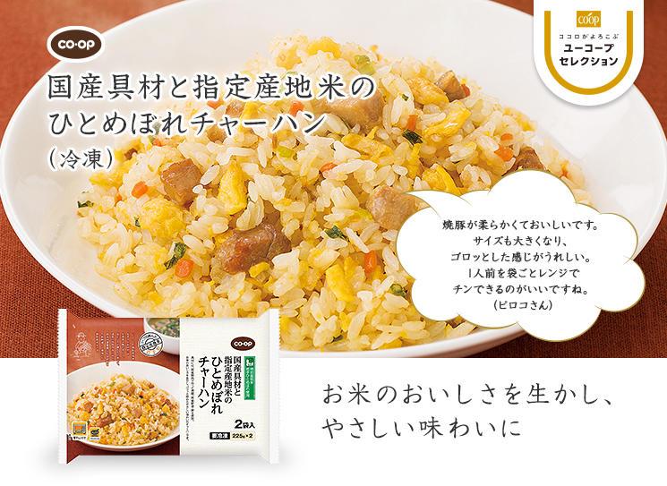 お米のおいしさを生かし、やさしい味わいに CO・OP国産具材と指定産地米のひとめぼれチャーハン 焼豚が柔らかくておいしいです。サイズも大きくなり、ゴロッとした感じがうれしい。1人前を袋ごとレンジでチンできるのがいいですね。(ピロコさん)