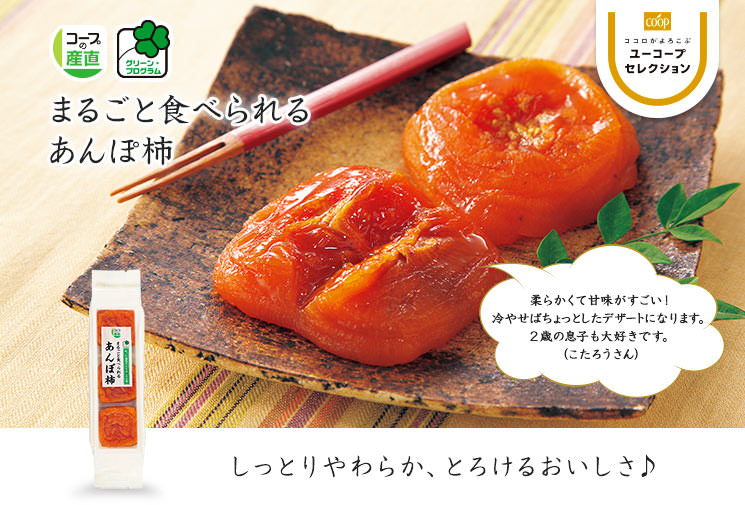 しっとりやわらか、とろけるおいしさ♪ グリーン・プログラム まるごと食べられるあんぽ柿 柔らかくて甘味がすごい! 冷やせばちょっとしたデザートになります。 2歳の息子も大好きです。 (こたろうさん)