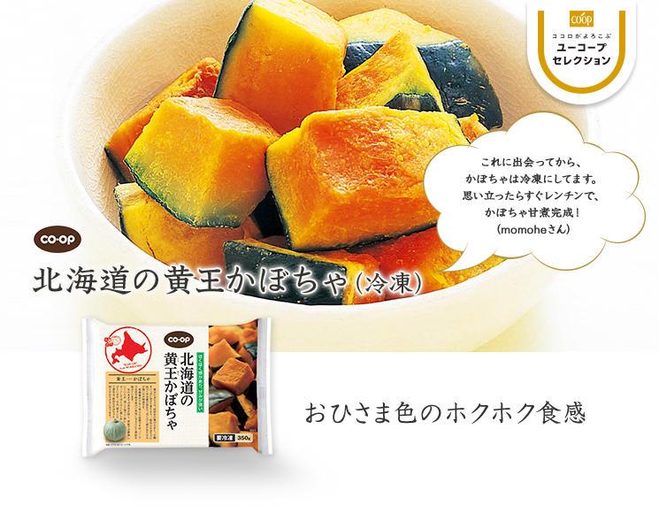おひさま色のホクホク食感 CO・OP北海道の黄王かぼちゃ(冷凍) これに出会ってから、 かぼちゃは冷凍にしてます。思い立ったらすぐレンチンで、かぼちゃ甘煮完成! (momoheさん)