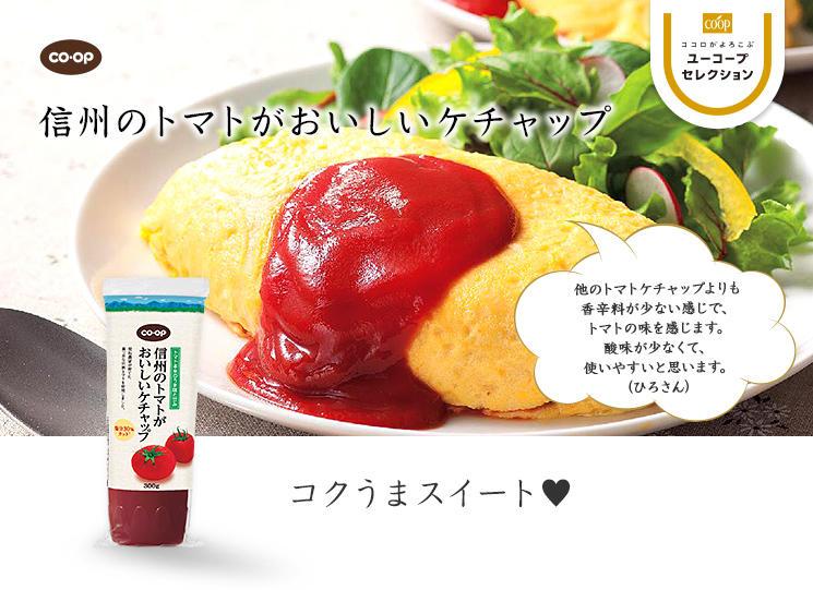 コクうまスイート♥ CO・OP信州のトマトがおいしいケチャップ 他のトマトケチャップよりも香辛料が少ない感じで、トマトの味を感じます。酸味が少なくて、使いやすいと思います。 (ひろさん)